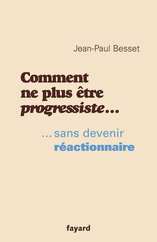 Comment Ne Plus Etre Progressiste Jean Paul Besset Fayard