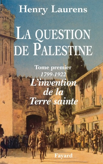 La Question de Palestine - Tome 1 - L'invention de la Terre sainte (1799-1922)