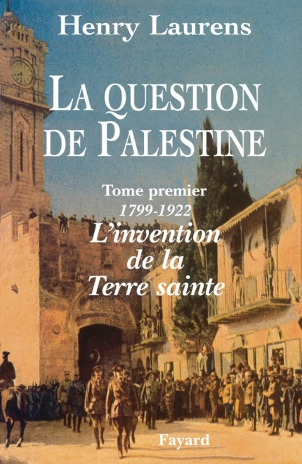 La Question de Palestine - Tome 1 - L'invention de la Terre sainte (1799-1922)